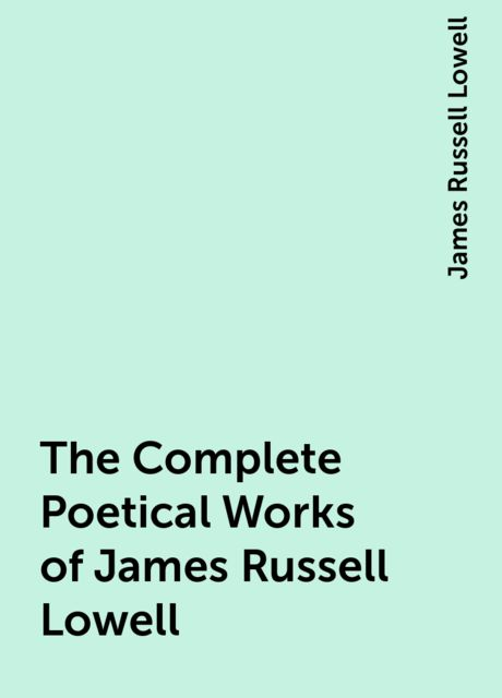 The Complete Poetical Works of James Russell Lowell, James Russell Lowell