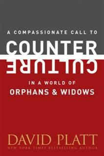 Compassionate Call to Counter Culture in a World of Orphans and Widows, David Platt