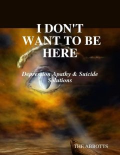 I Don't Want to Be Here: Depression Apathy & Suicide Solutions, The Abbotts