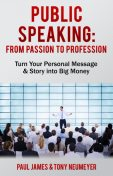 Public Speaking – From Passion to Profession, Tony Neumeyer, Paul James