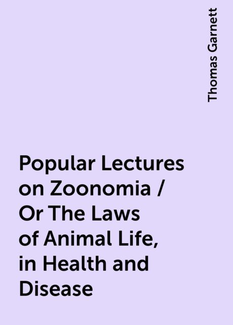 Popular Lectures on Zoonomia / Or The Laws of Animal Life, in Health and Disease, Thomas Garnett