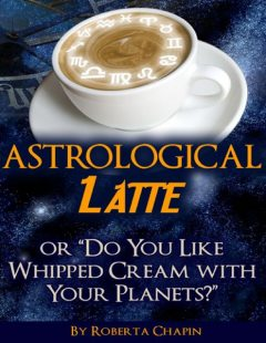 """Astrological Latte – Or """"Do You Like Whipped Cream With Your Planets?"""", Roberta Chapin"""