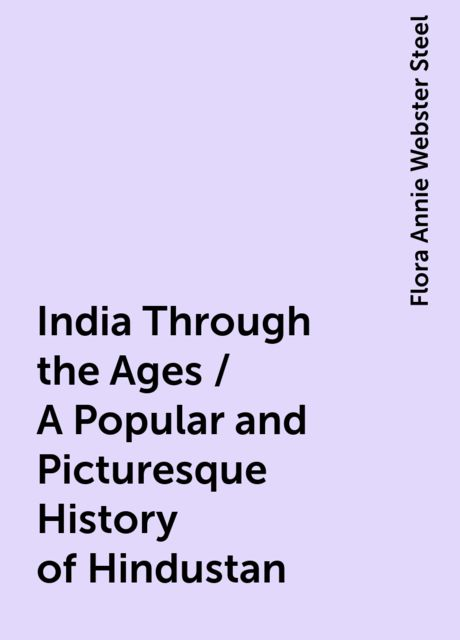 India Through the Ages / A Popular and Picturesque History of Hindustan, Flora Annie Webster Steel
