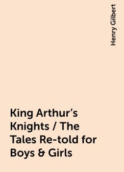 King Arthur's Knights / The Tales Re-told for Boys & Girls, Henry Gilbert