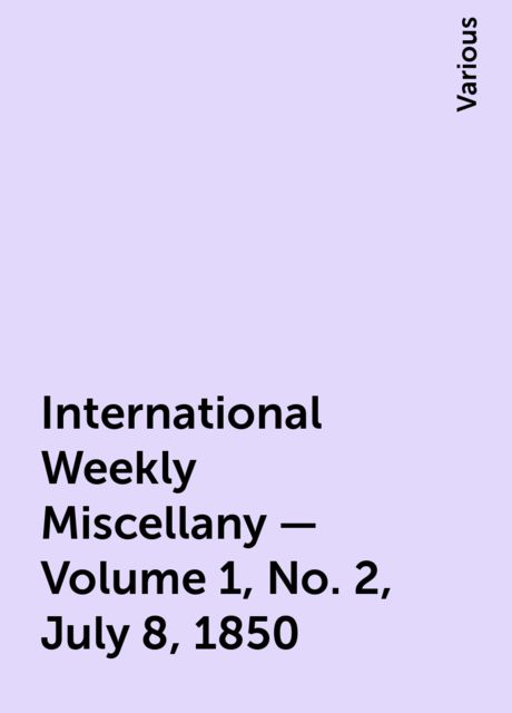 International Weekly Miscellany — Volume 1, No. 2, July 8, 1850, Various