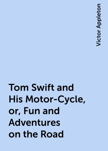 Tom Swift and His Motor-Cycle, or, Fun and Adventures on the Road, Victor Appleton