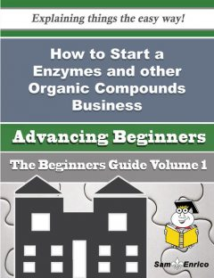 How to Start a Enzymes and other Organic Compounds Business (Beginners Guide), Bettyann Ellsworth