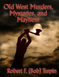 Old West Murders, Mysteries, and Mayhem, Robert F.Turpin