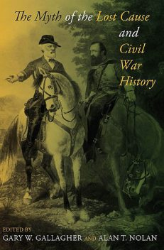 The Myth of the Lost Cause and Civil War History, Editors, Gary W.Gallagher, Alan Nolan