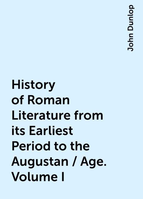 History of Roman Literature from its Earliest Period to the Augustan / Age. Volume I, John Dunlop