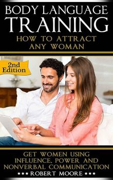 Body Language: Body Language Training – How To Attract Any Woman! Get Women Using: Respect, Power and Nonverbal Communication (Body Language Attraction,… Language Secrets, Nonverbal Communication), Robert Moore