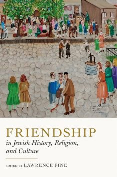 Friendship in Jewish History, Religion, and Culture, Lawrence Fine