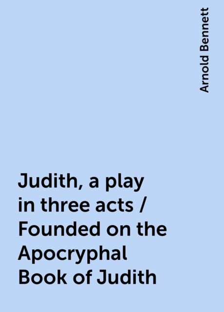 Judith, a play in three acts / Founded on the Apocryphal Book of Judith, Arnold Bennett