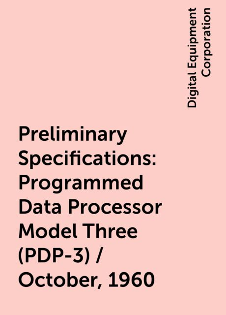 Preliminary Specifications: Programmed Data Processor Model Three (PDP-3) / October, 1960, Digital Equipment Corporation