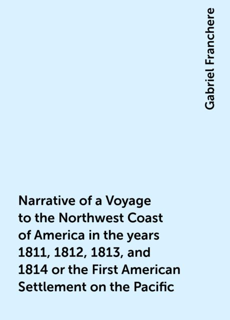 Narrative of a Voyage to the Northwest Coast of America in the years 1811, 1812, 1813, and 1814 or the First American Settlement on the Pacific, Gabriel Franchere