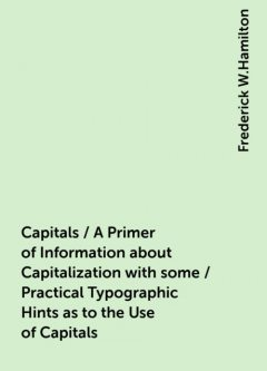 Capitals / A Primer of Information about Capitalization with some / Practical Typographic Hints as to the Use of Capitals, Frederick W.Hamilton