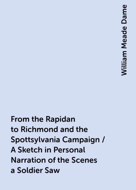 From the Rapidan to Richmond and the Spottsylvania Campaign / A Sketch in Personal Narration of the Scenes a Soldier Saw, William Meade Dame