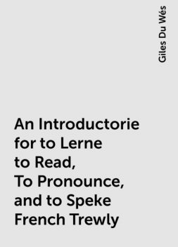 An Introductorie for to Lerne to Read, To Pronounce, and to Speke French Trewly, Giles Du Wés