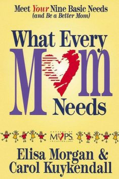 What Every Mom Needs, Carol Kuykendall, Elisa Morgan