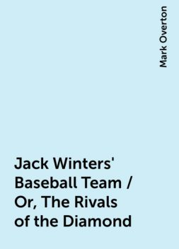 Jack Winters' Baseball Team / Or, The Rivals of the Diamond, Mark Overton