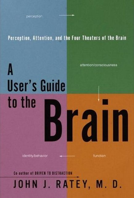 A User's Guide to the Brain: Perception, Attention, and the Four Theaters of the Brain, John Ratey