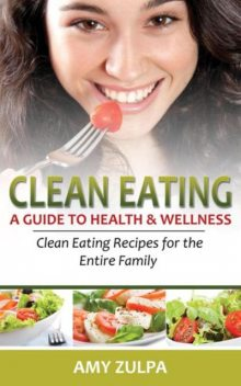 Clean Eating: A Guide to Health and Wellness, Amy Zulpa