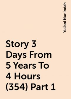 Story 3 Days From 5 Years To 4 Hours (354) Part 1, Yuliani Nur Indah