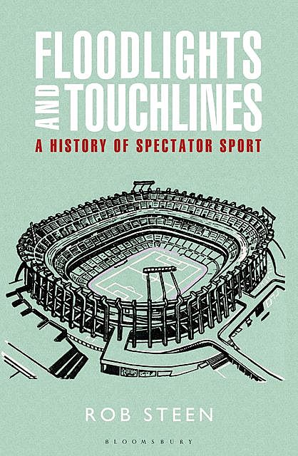 Floodlights and Touchlines: A History of Spectator Sport, Rob Steen