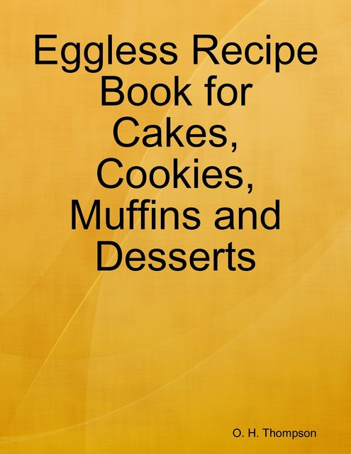 Eggless Recipe Book for Cakes, Cookies, Muffins and Desserts, O.H.Thompson