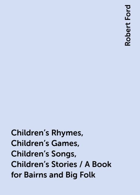 Children's Rhymes, Children's Games, Children's Songs, Children's Stories / A Book for Bairns and Big Folk, Robert Ford