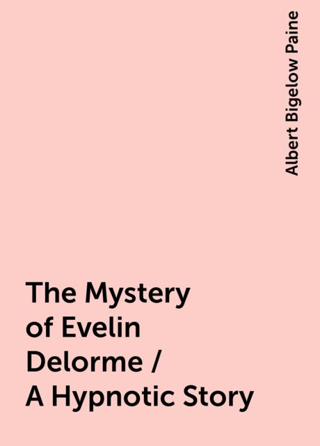 The Mystery of Evelin Delorme / A Hypnotic Story, Albert Bigelow Paine