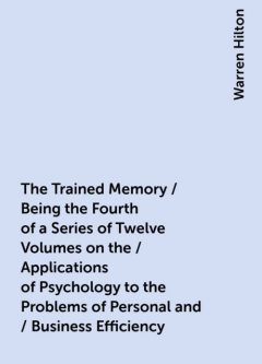 The Trained Memory / Being the Fourth of a Series of Twelve Volumes on the / Applications of Psychology to the Problems of Personal and / Business Efficiency, Warren Hilton