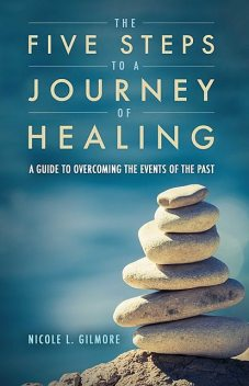 The Five Steps To A Journey Of Healing, Nicole L. Gilmore