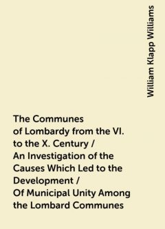 The Communes of Lombardy from the VI. to the X. Century / An Investigation of the Causes Which Led to the Development / Of Municipal Unity Among the Lombard Communes, William Klapp Williams