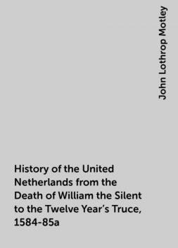 History of the United Netherlands from the Death of William the Silent to the Twelve Year's Truce, 1584-85a, John Lothrop Motley