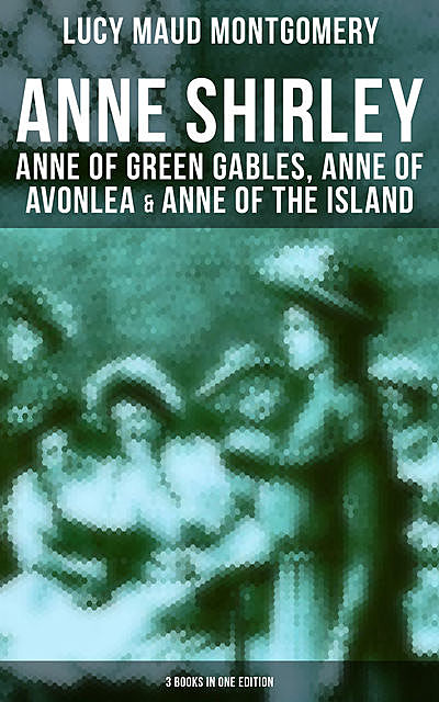 Anne Shirley: Anne of Green Gables, Anne of Avonlea & Anne of the Island (3 Books in One Edition), Lucy Maud Montgomery