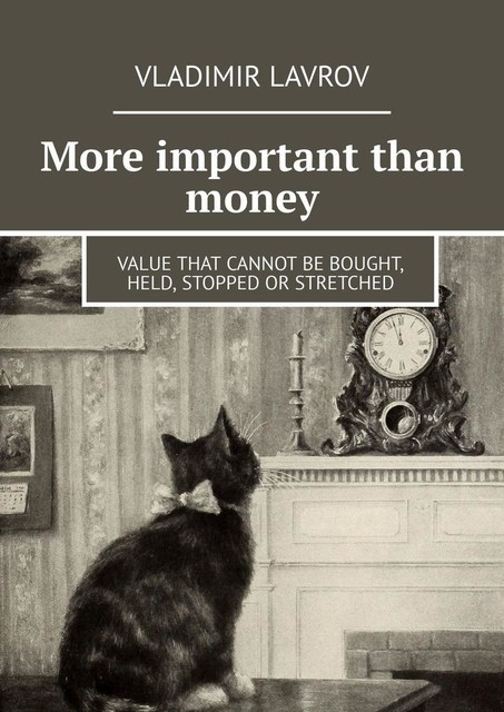 More important than money. Value that cannot be bought, held, stopped or stretched, Vladimir S. Lavrov