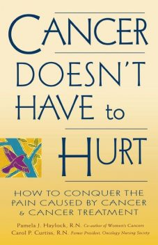 Cancer Doesn't Have to Hurt, Carol P.Curtiss, Pamela J.Haylock