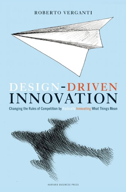 Design-Driven Innovation: Changing the Rules of Competition by Radically Innovating What Things Mean, Roberto Verganti