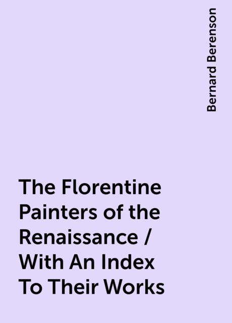 The Florentine Painters of the Renaissance / With An Index To Their Works, Bernard Berenson