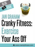 Cranky Fitness: Exercise Your Ass Off, Jan Graham