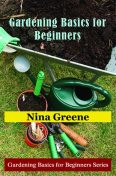 Gardening Basics for Beginners, Nina Greene