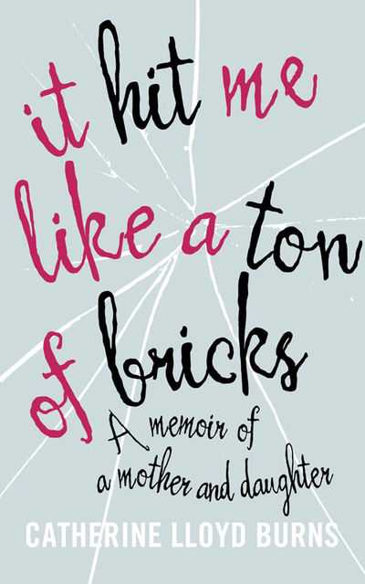 It Hit Me Like a Ton of Bricks: A memoir of a mother and daughter, Catherine Burns