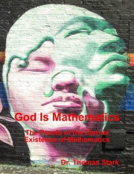 God Is Mathematics: The Proofs of the Eternal Existence of Mathematics, Thomas Stark