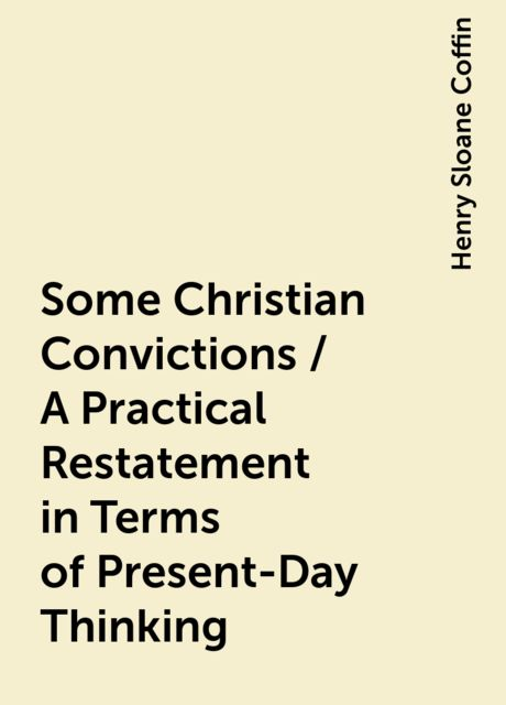 Some Christian Convictions / A Practical Restatement in Terms of Present-Day Thinking, Henry Sloane Coffin