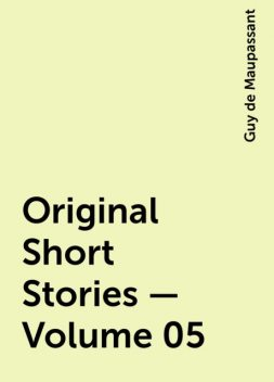 Original Short Stories — Volume 05, Guy de Maupassant
