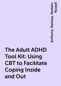 The Adult ADHD Tool Kit: Using CBT to Facilitate Coping Inside and Out, Anthony, Russell, Ramsay, Rostain