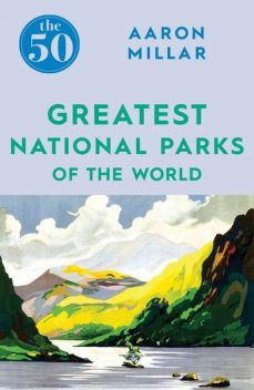 The 50 Greatest National Parks of the World, Aaron Millar