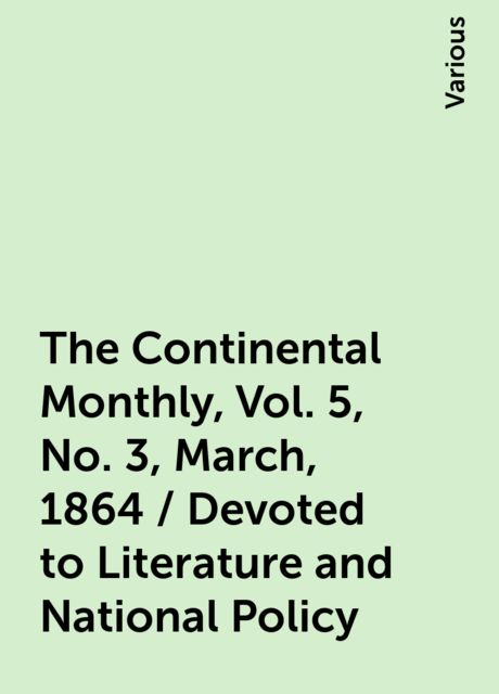 The Continental Monthly, Vol. 5, No. 3, March, 1864 / Devoted to Literature and National Policy, Various