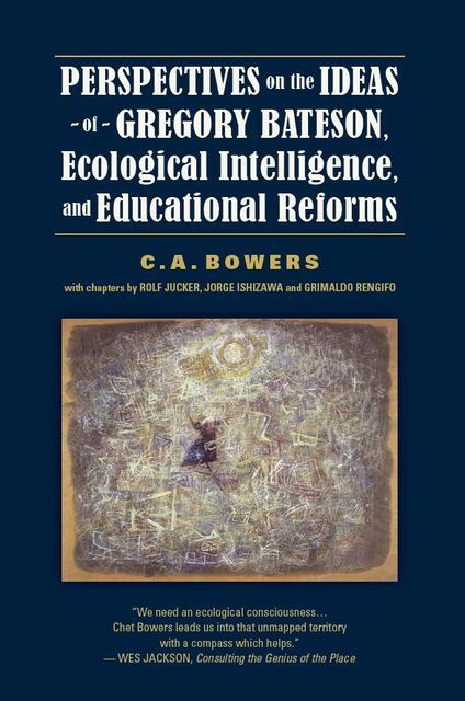 Perspectives on the Ideas of Gregory Bateson, Ecological Intelligence, and Educational Reforms, C.A.Bowers